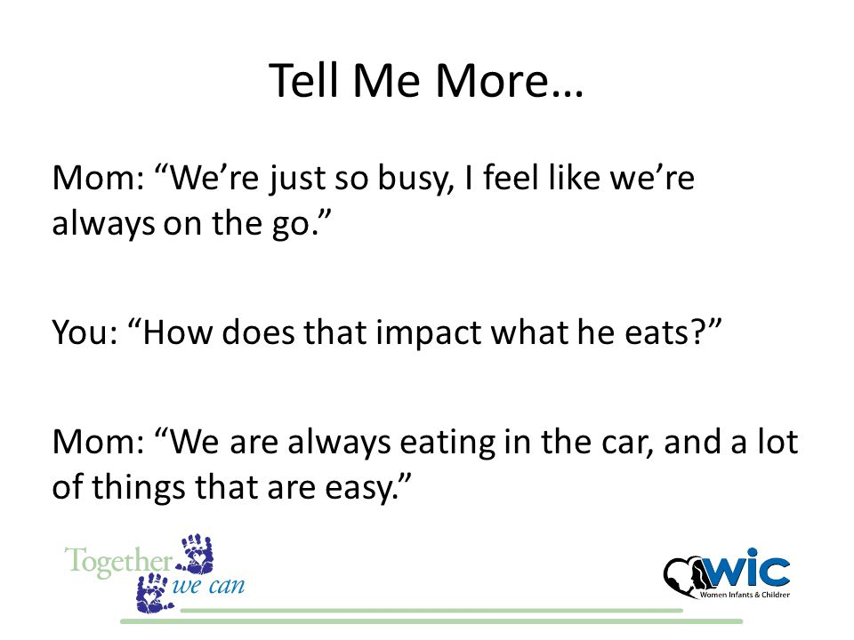 Tell Me More… Mom: We're just so busy, I feel like we're always on the go. You: How does that impact what he eats Mom: We are always eating in the car, and a lot of things that are easy.