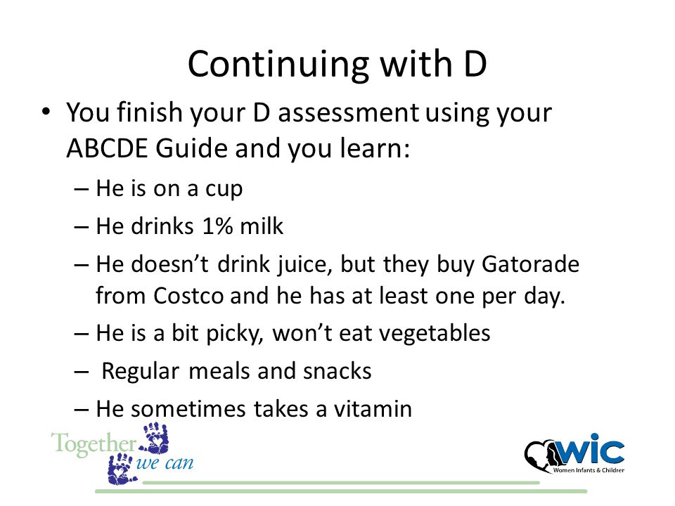 Continuing with D You finish your D assessment using your ABCDE Guide and you learn: – He is on a cup – He drinks 1% milk – He doesn't drink juice, but they buy Gatorade from Costco and he has at least one per day.