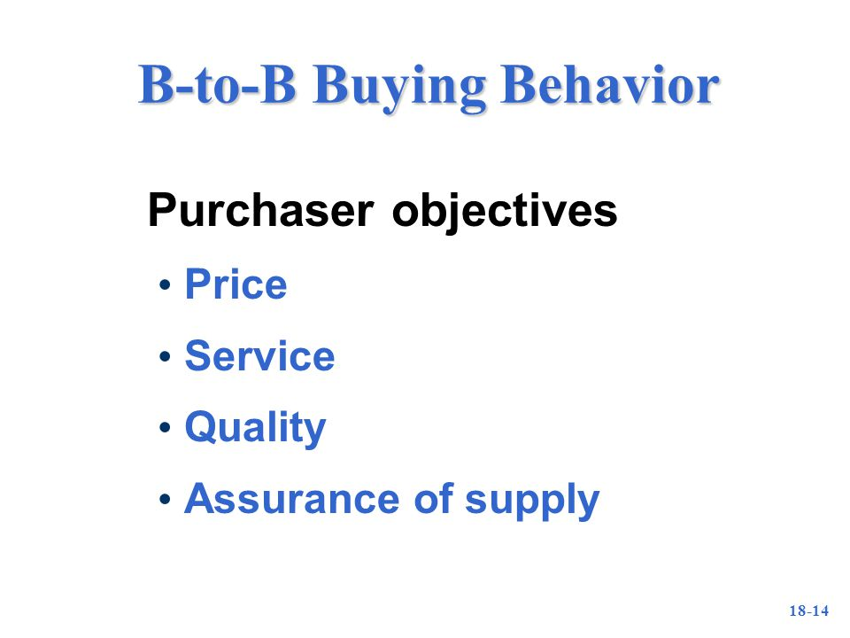 18-14 B-to-B Buying Behavior Purchaser objectives Price Service Quality Assurance of supply