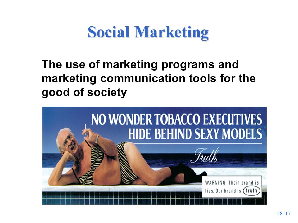 18-17 Social Marketing The use of marketing programs and marketing communication tools for the good of society
