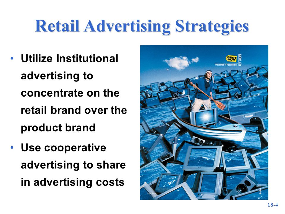 18-4 Retail Advertising Strategies Utilize Institutional advertising to concentrate on the retail brand over the product brand Use cooperative advertising to share in advertising costs