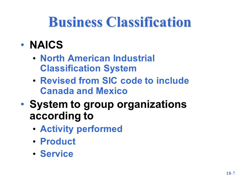 18-7 Business Classification NAICS North American Industrial Classification System Revised from SIC code to include Canada and Mexico System to group organizations according to Activity performed Product Service