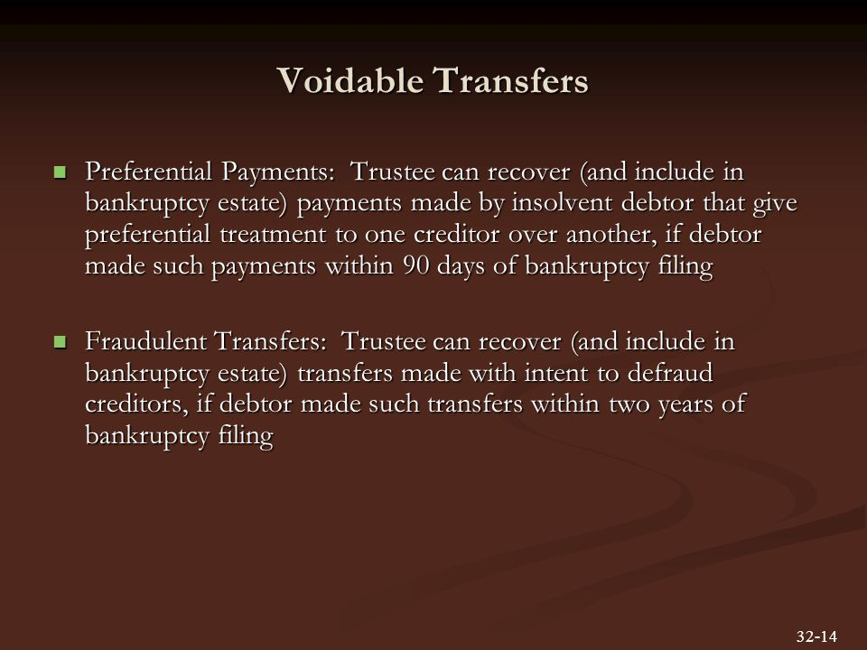 Voidable Transfers Preferential Payments: Trustee can recover (and include in bankruptcy estate) payments made by insolvent debtor that give preferential treatment to one creditor over another, if debtor made such payments within 90 days of bankruptcy filing Preferential Payments: Trustee can recover (and include in bankruptcy estate) payments made by insolvent debtor that give preferential treatment to one creditor over another, if debtor made such payments within 90 days of bankruptcy filing Fraudulent Transfers: Trustee can recover (and include in bankruptcy estate) transfers made with intent to defraud creditors, if debtor made such transfers within two years of bankruptcy filing Fraudulent Transfers: Trustee can recover (and include in bankruptcy estate) transfers made with intent to defraud creditors, if debtor made such transfers within two years of bankruptcy filing 32-14