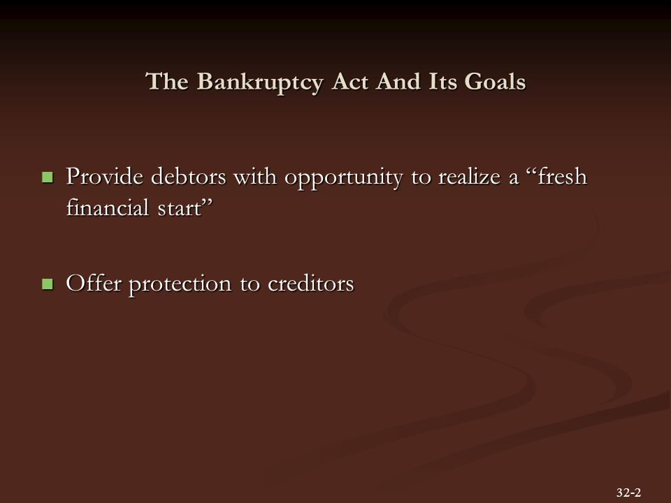 The Bankruptcy Act And Its Goals Provide debtors with opportunity to realize a fresh financial start Provide debtors with opportunity to realize a fresh financial start Offer protection to creditors Offer protection to creditors 32-2