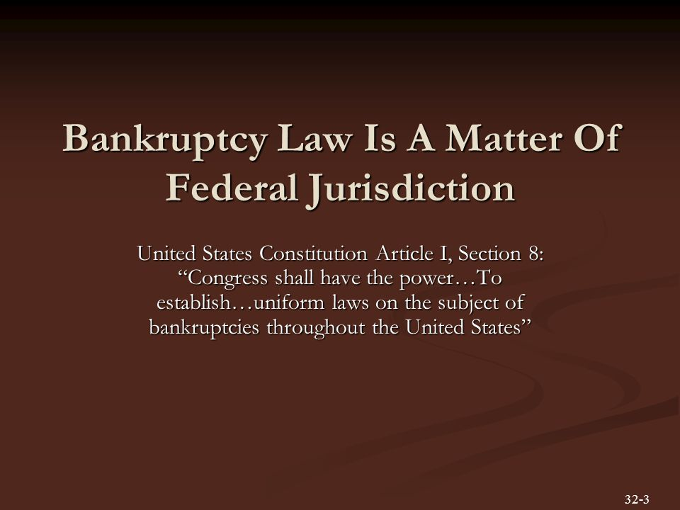 Bankruptcy Law Is A Matter Of Federal Jurisdiction United States Constitution Article I, Section 8: Congress shall have the power…To establish…uniform laws on the subject of bankruptcies throughout the United States 32-3