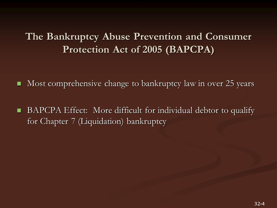The Bankruptcy Abuse Prevention and Consumer Protection Act of 2005 (BAPCPA) Most comprehensive change to bankruptcy law in over 25 years Most comprehensive change to bankruptcy law in over 25 years BAPCPA Effect: More difficult for individual debtor to qualify for Chapter 7 (Liquidation) bankruptcy BAPCPA Effect: More difficult for individual debtor to qualify for Chapter 7 (Liquidation) bankruptcy 32-4