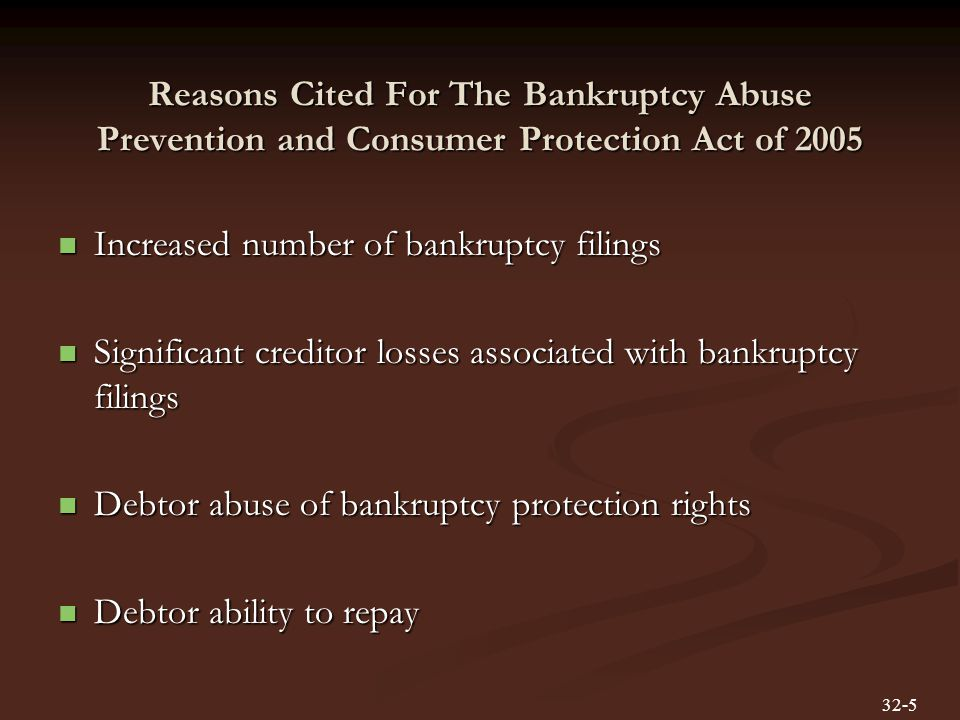 Reasons Cited For The Bankruptcy Abuse Prevention and Consumer Protection Act of 2005 Increased number of bankruptcy filings Increased number of bankruptcy filings Significant creditor losses associated with bankruptcy filings Significant creditor losses associated with bankruptcy filings Debtor abuse of bankruptcy protection rights Debtor abuse of bankruptcy protection rights Debtor ability to repay Debtor ability to repay 32-5