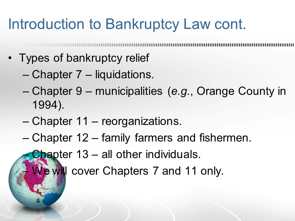 Introduction to Bankruptcy Law cont. Types of bankruptcy relief –Chapter 7 – liquidations.