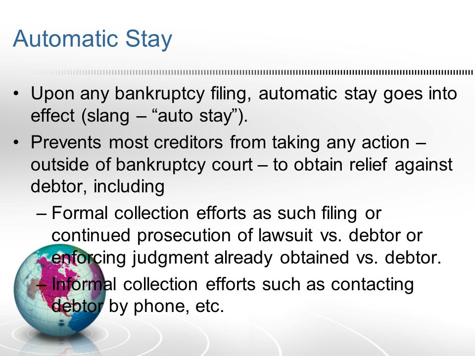 Automatic Stay Upon any bankruptcy filing, automatic stay goes into effect (slang – auto stay ).