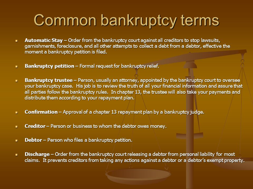 Common bankruptcy terms Automatic Stay – Order from the bankruptcy court against all creditors to stop lawsuits, garnishments, foreclosure, and all other attempts to collect a debt from a debtor, effective the moment a bankruptcy petition is filed.