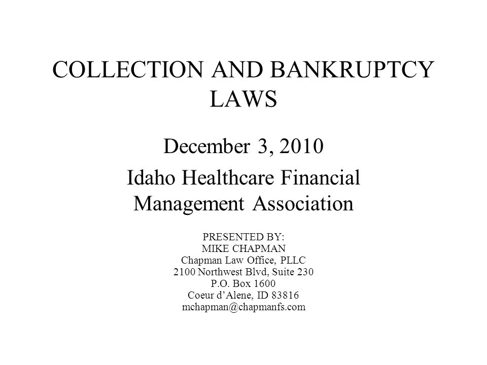 COLLECTION AND BANKRUPTCY LAWS December 3, 2010 Idaho Healthcare Financial Management Association PRESENTED BY: MIKE CHAPMAN Chapman Law Office, PLLC 2100 Northwest Blvd, Suite 230 P.O.