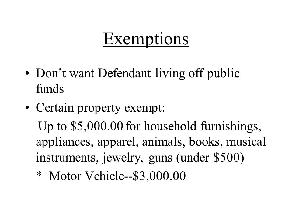 Exemptions Don't want Defendant living off public funds Certain property exempt: Up to $5, for household furnishings, appliances, apparel, animals, books, musical instruments, jewelry, guns (under $500) * Motor Vehicle--$3,000.00