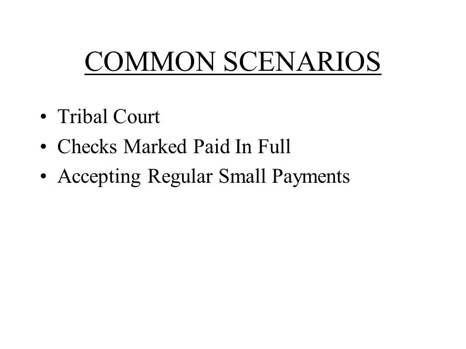 COMMON SCENARIOS Tribal Court Checks Marked Paid In Full Accepting Regular Small Payments