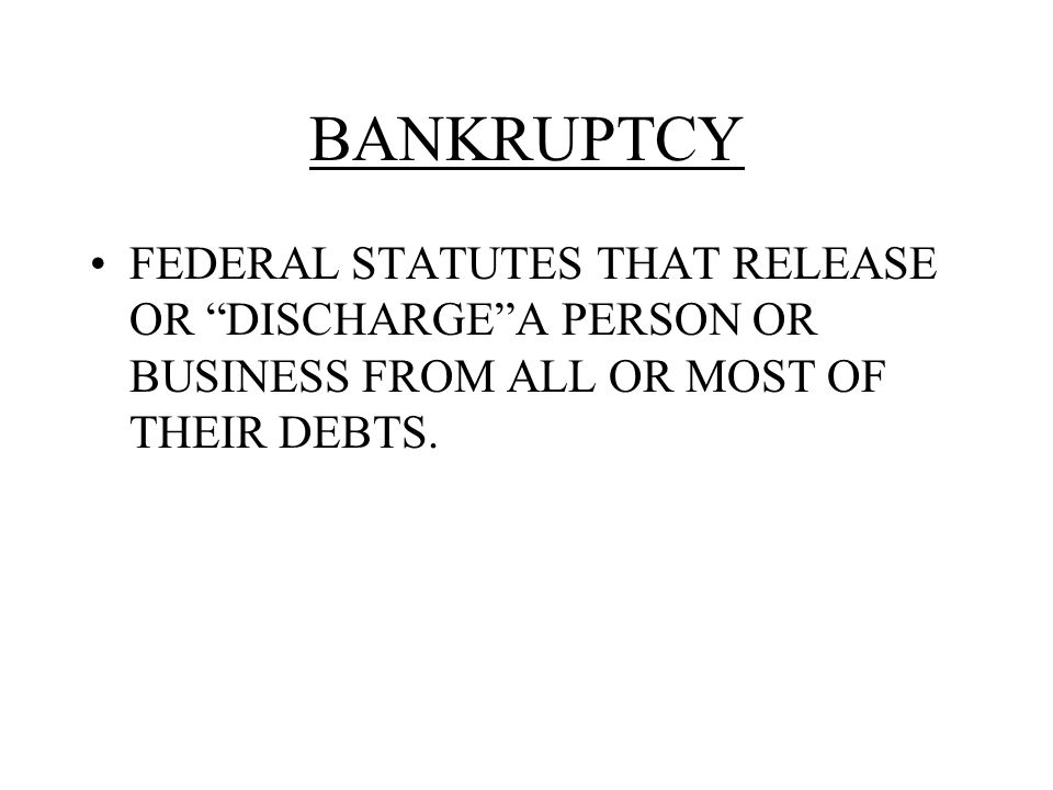 BANKRUPTCY FEDERAL STATUTES THAT RELEASE OR DISCHARGE A PERSON OR BUSINESS FROM ALL OR MOST OF THEIR DEBTS.