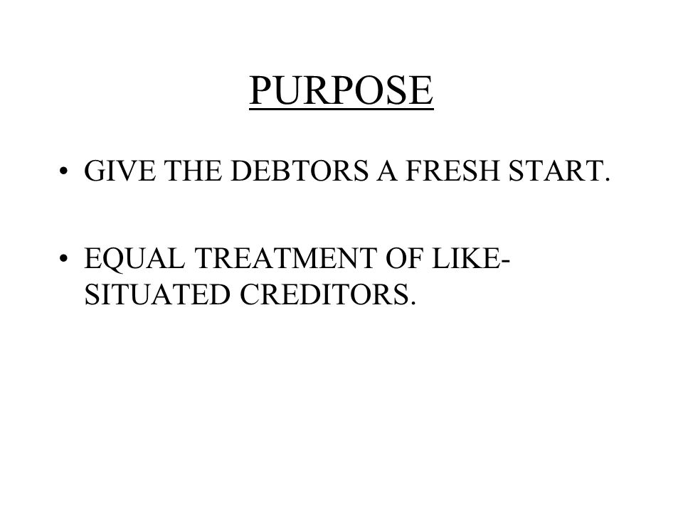 PURPOSE GIVE THE DEBTORS A FRESH START. EQUAL TREATMENT OF LIKE- SITUATED CREDITORS.
