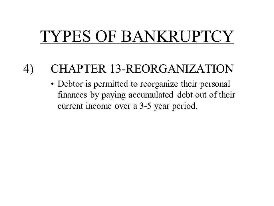TYPES OF BANKRUPTCY 4)CHAPTER 13-REORGANIZATION Debtor is permitted to reorganize their personal finances by paying accumulated debt out of their current income over a 3-5 year period.