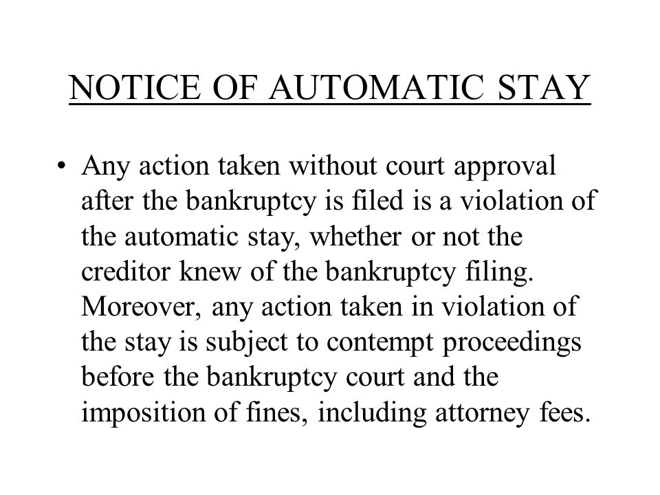 NOTICE OF AUTOMATIC STAY Any action taken without court approval after the bankruptcy is filed is a violation of the automatic stay, whether or not the creditor knew of the bankruptcy filing.