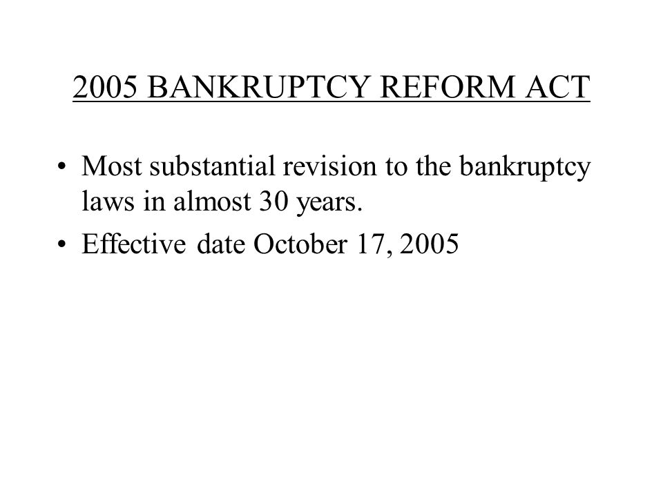 2005 BANKRUPTCY REFORM ACT Most substantial revision to the bankruptcy laws in almost 30 years.