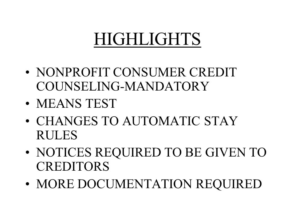 HIGHLIGHTS NONPROFIT CONSUMER CREDIT COUNSELING-MANDATORY MEANS TEST CHANGES TO AUTOMATIC STAY RULES NOTICES REQUIRED TO BE GIVEN TO CREDITORS MORE DOCUMENTATION REQUIRED