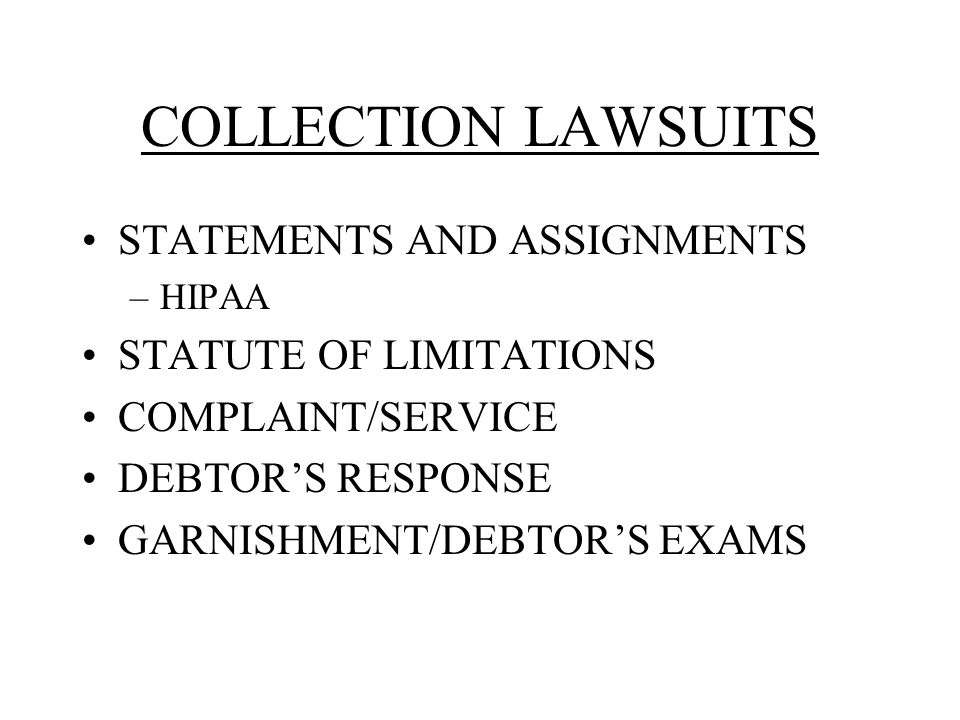 COLLECTION LAWSUITS STATEMENTS AND ASSIGNMENTS –HIPAA STATUTE OF LIMITATIONS COMPLAINT/SERVICE DEBTOR'S RESPONSE GARNISHMENT/DEBTOR'S EXAMS