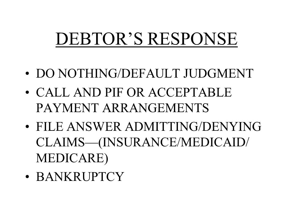 DEBTOR'S RESPONSE DO NOTHING/DEFAULT JUDGMENT CALL AND PIF OR ACCEPTABLE PAYMENT ARRANGEMENTS FILE ANSWER ADMITTING/DENYING CLAIMS—(INSURANCE/MEDICAID/ MEDICARE) BANKRUPTCY