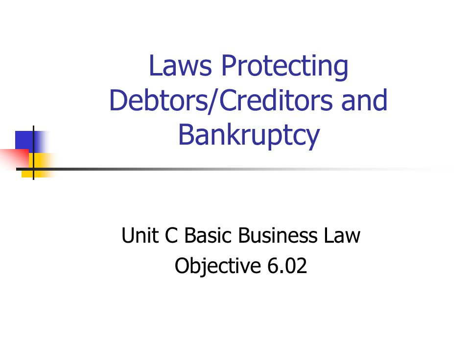 Laws Protecting Debtors/Creditors and Bankruptcy Unit C Basic Business Law Objective 6.02