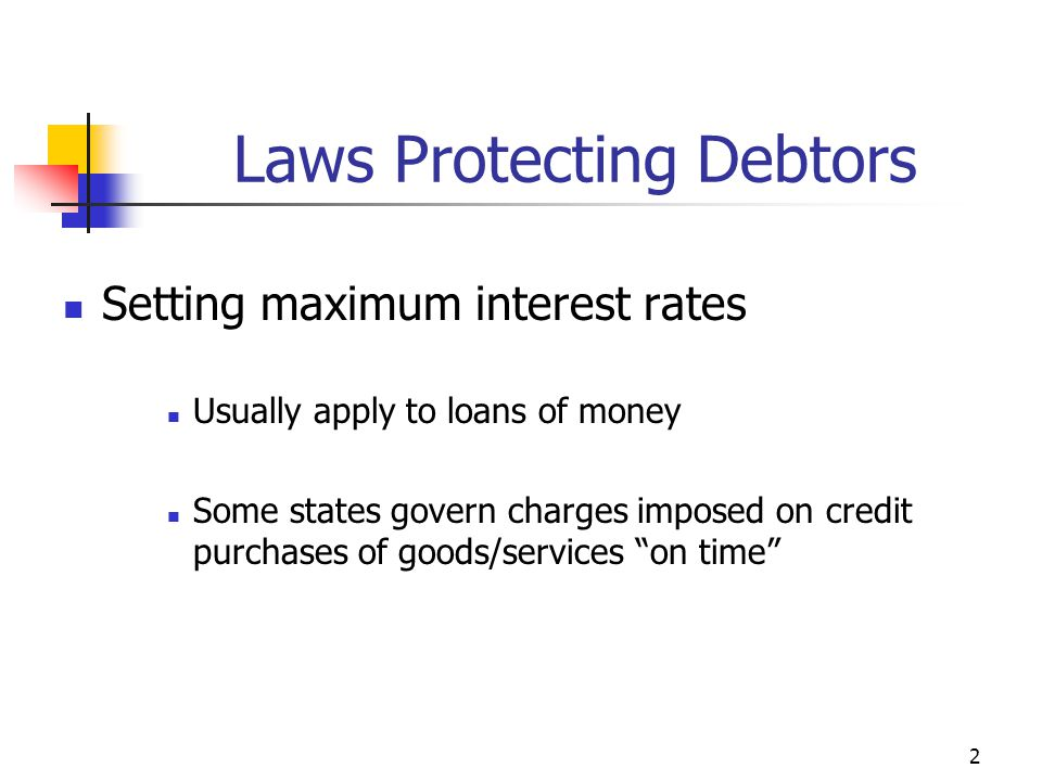 2 Laws Protecting Debtors Setting maximum interest rates Usually apply to loans of money Some states govern charges imposed on credit purchases of goods/services on time