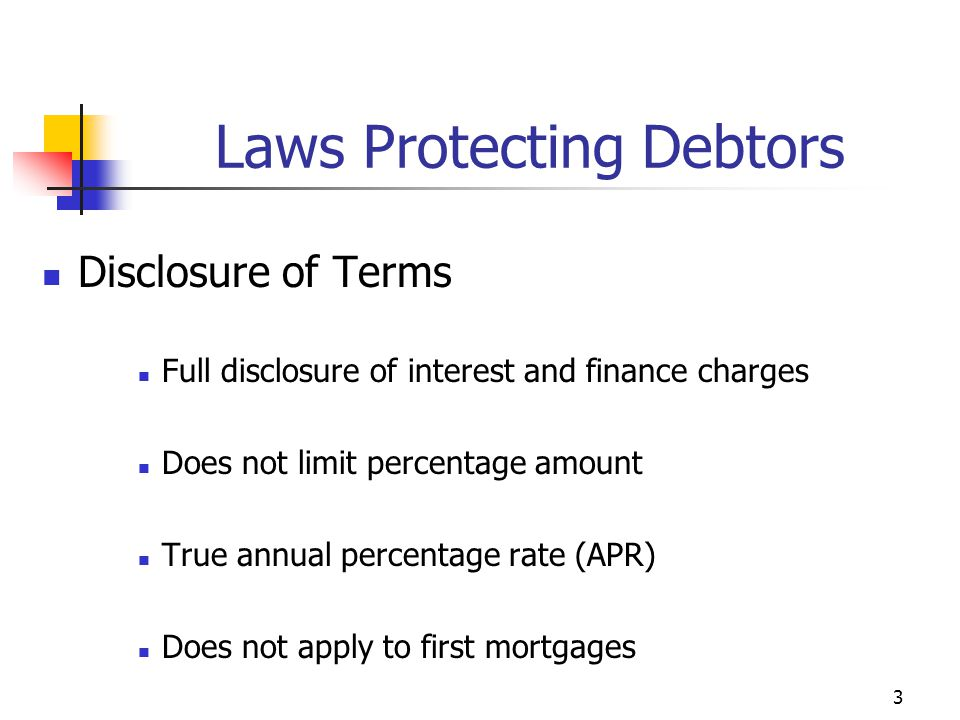 3 Disclosure of Terms Full disclosure of interest and finance charges Does not limit percentage amount True annual percentage rate (APR) Does not apply to first mortgages Laws Protecting Debtors