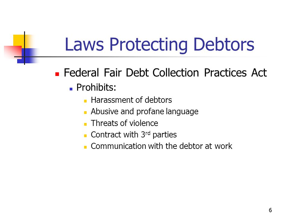 6 Federal Fair Debt Collection Practices Act Prohibits: Harassment of debtors Abusive and profane language Threats of violence Contract with 3 rd parties Communication with the debtor at work Laws Protecting Debtors
