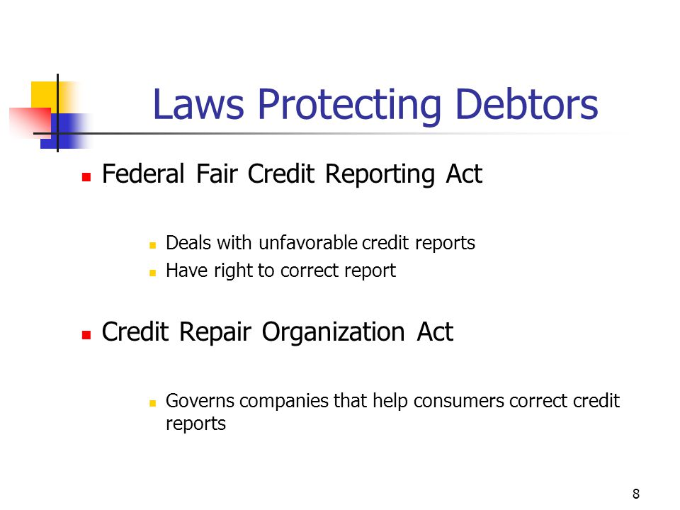 8 Federal Fair Credit Reporting Act Deals with unfavorable credit reports Have right to correct report Credit Repair Organization Act Governs companies that help consumers correct credit reports Laws Protecting Debtors