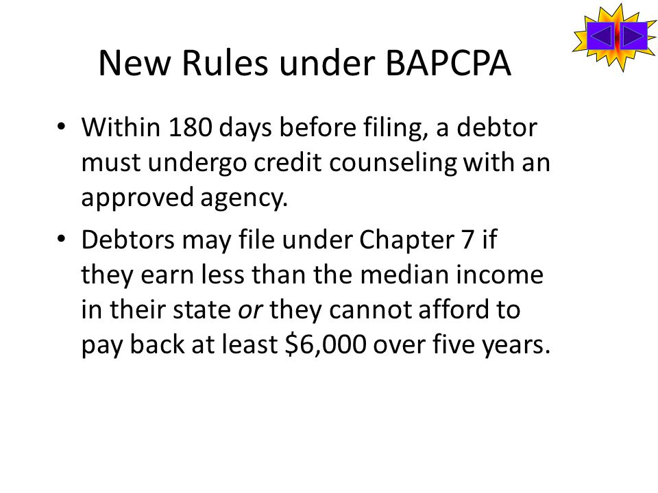 New Rules under BAPCPA Within 180 days before filing, a debtor must undergo credit counseling with an approved agency.