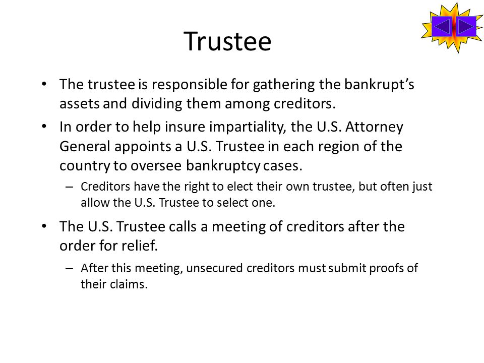 Trustee The trustee is responsible for gathering the bankrupt's assets and dividing them among creditors.