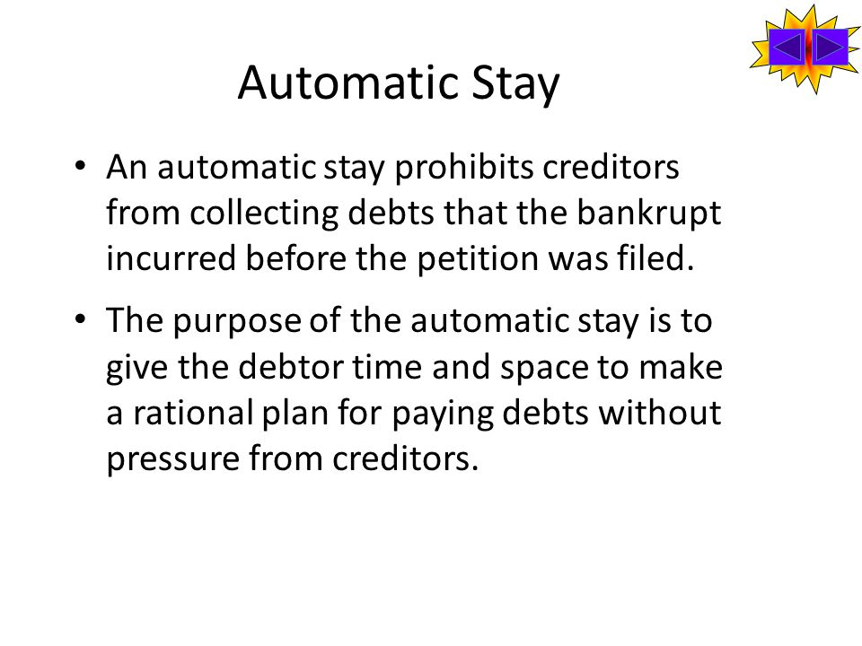 Automatic Stay An automatic stay prohibits creditors from collecting debts that the bankrupt incurred before the petition was filed.
