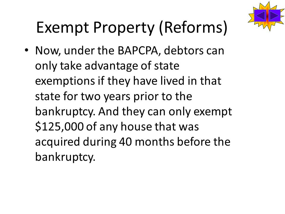 Exempt Property (Reforms) Now, under the BAPCPA, debtors can only take advantage of state exemptions if they have lived in that state for two years prior to the bankruptcy.