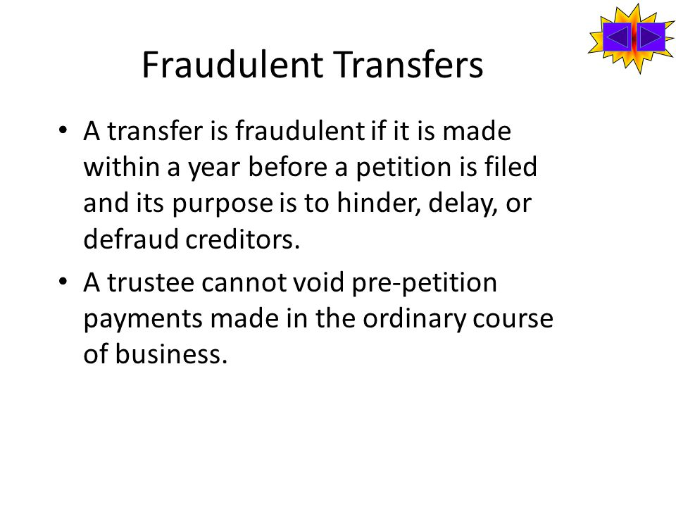 Fraudulent Transfers A transfer is fraudulent if it is made within a year before a petition is filed and its purpose is to hinder, delay, or defraud creditors.
