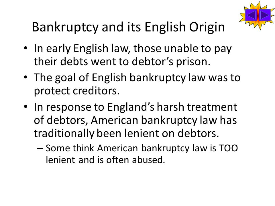 Bankruptcy and its English Origin In early English law, those unable to pay their debts went to debtor's prison.