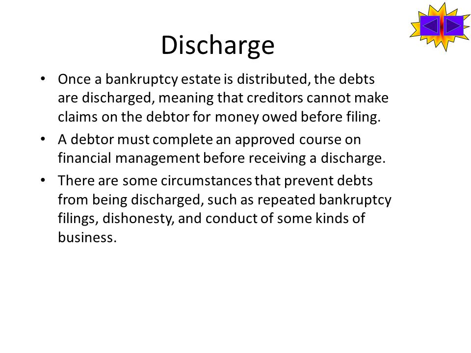 Discharge Once a bankruptcy estate is distributed, the debts are discharged, meaning that creditors cannot make claims on the debtor for money owed before filing.