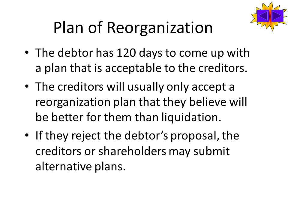 Plan of Reorganization The debtor has 120 days to come up with a plan that is acceptable to the creditors.