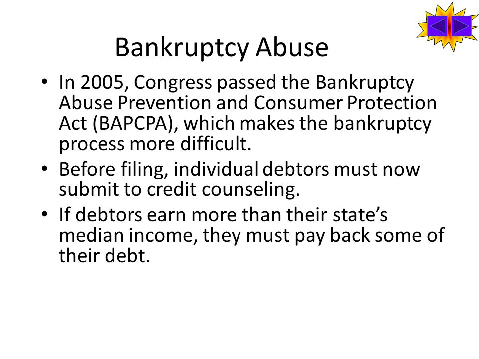 Bankruptcy Abuse In 2005, Congress passed the Bankruptcy Abuse Prevention and Consumer Protection Act (BAPCPA), which makes the bankruptcy process more difficult.