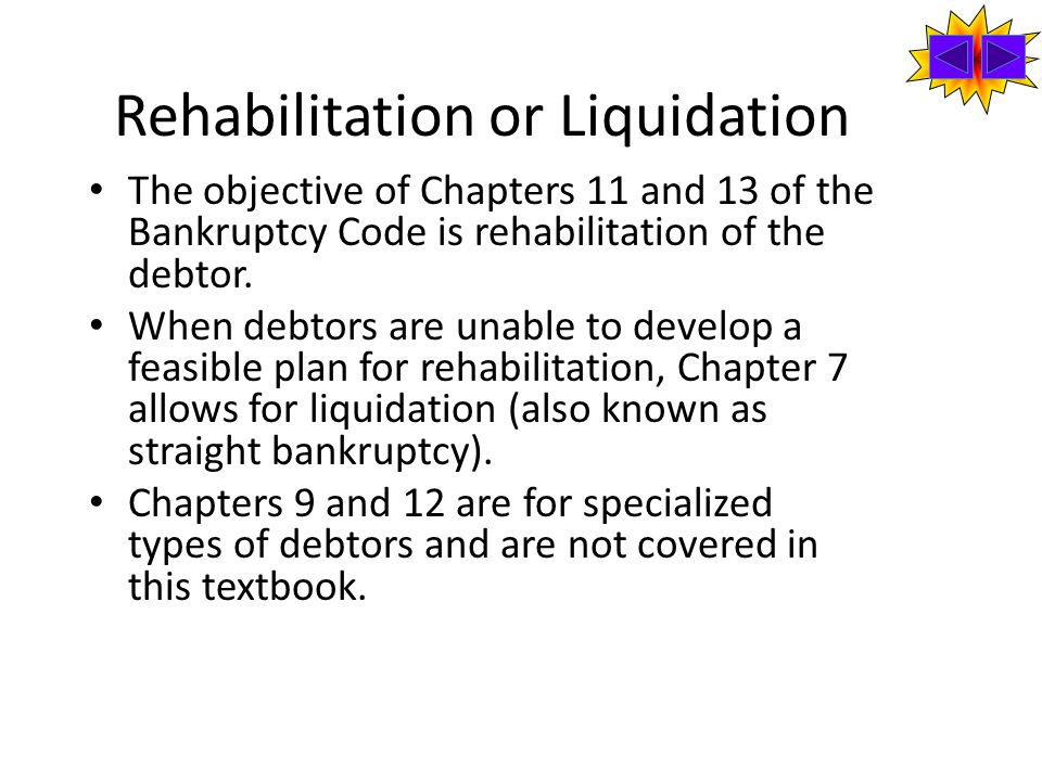 Rehabilitation or Liquidation The objective of Chapters 11 and 13 of the Bankruptcy Code is rehabilitation of the debtor.