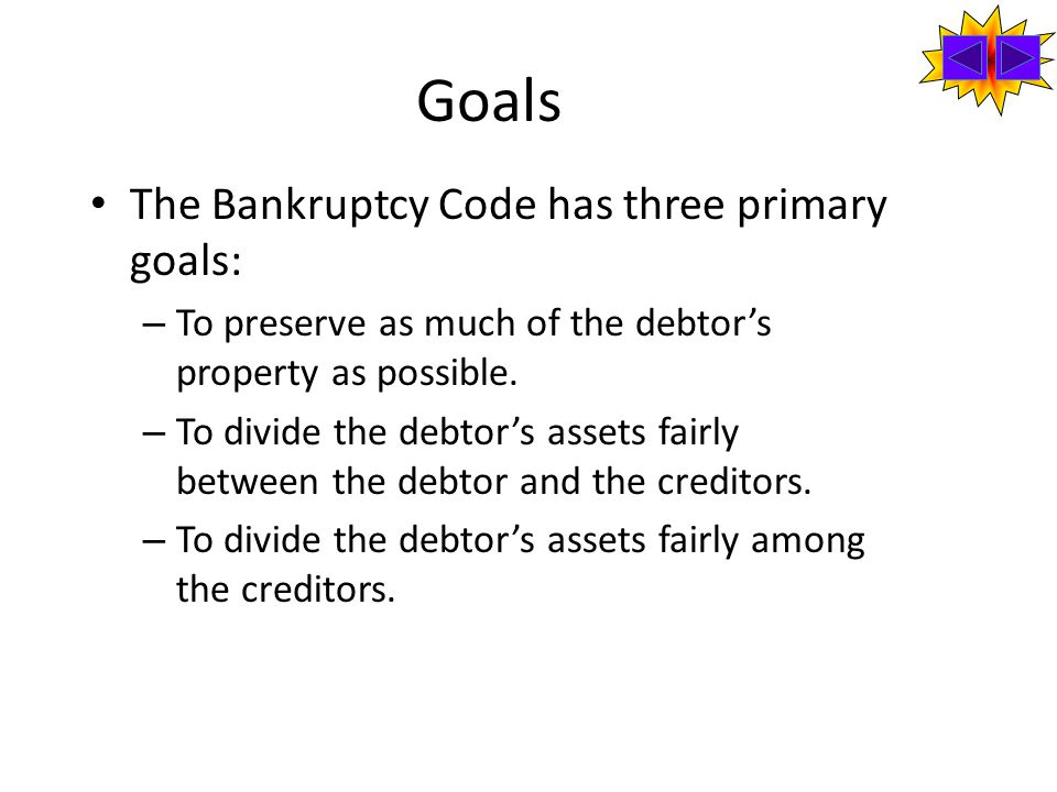 Goals The Bankruptcy Code has three primary goals: – To preserve as much of the debtor's property as possible.