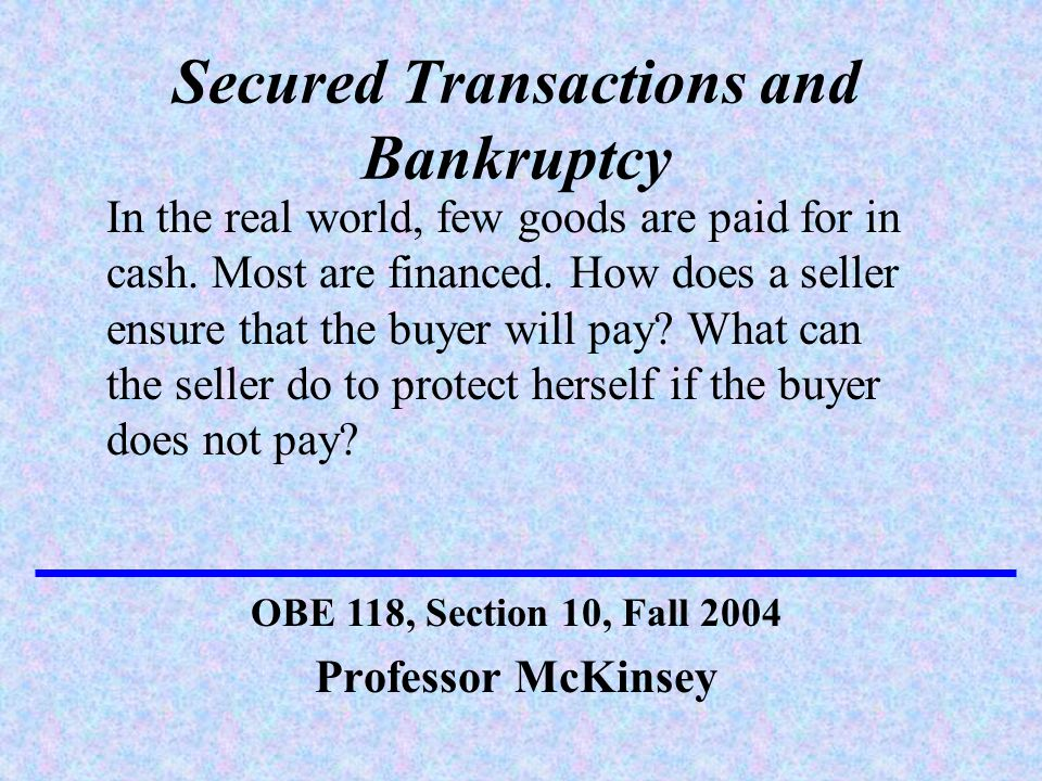Secured Transactions and Bankruptcy Professor McKinsey OBE 118, Section 10, Fall 2004 In the real world, few goods are paid for in cash.