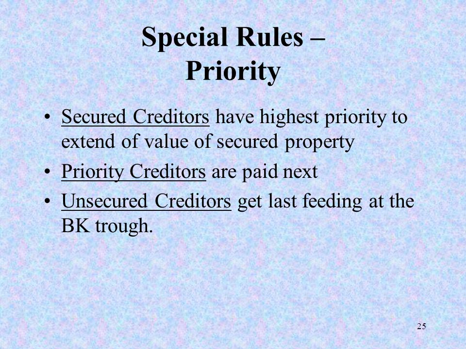 25 Special Rules – Priority Secured Creditors have highest priority to extend of value of secured property Priority Creditors are paid next Unsecured Creditors get last feeding at the BK trough.