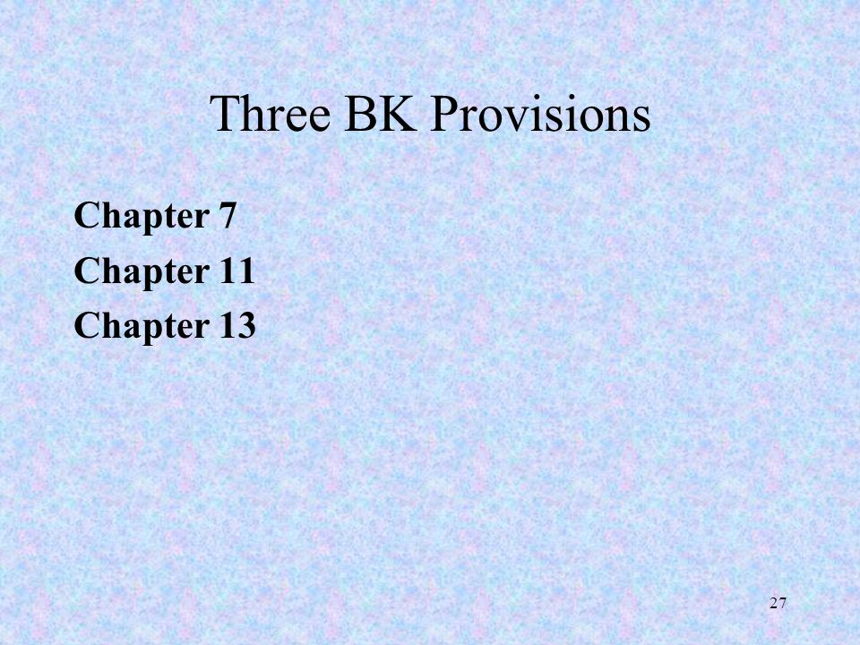 27 Three BK Provisions Chapter 7 Chapter 11 Chapter 13
