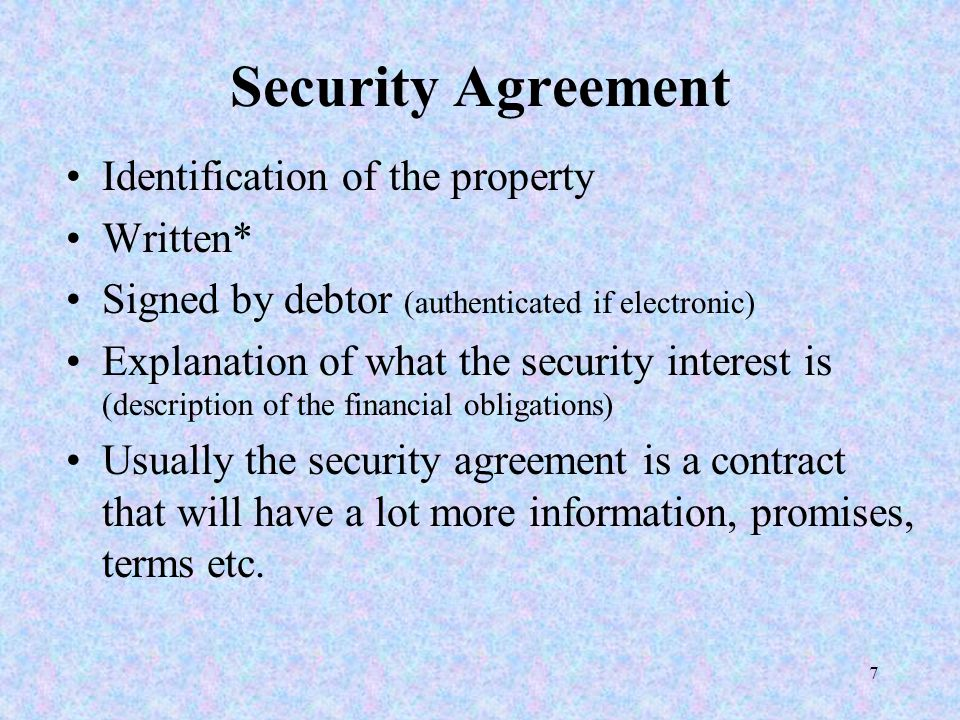 7 Security Agreement Identification of the property Written* Signed by debtor (authenticated if electronic) Explanation of what the security interest is (description of the financial obligations) Usually the security agreement is a contract that will have a lot more information, promises, terms etc.