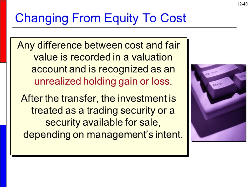 12-40 Changing From Equity To Cost Any difference between cost and fair value is recorded in a valuation account and is recognized as an unrealized holding gain or loss.