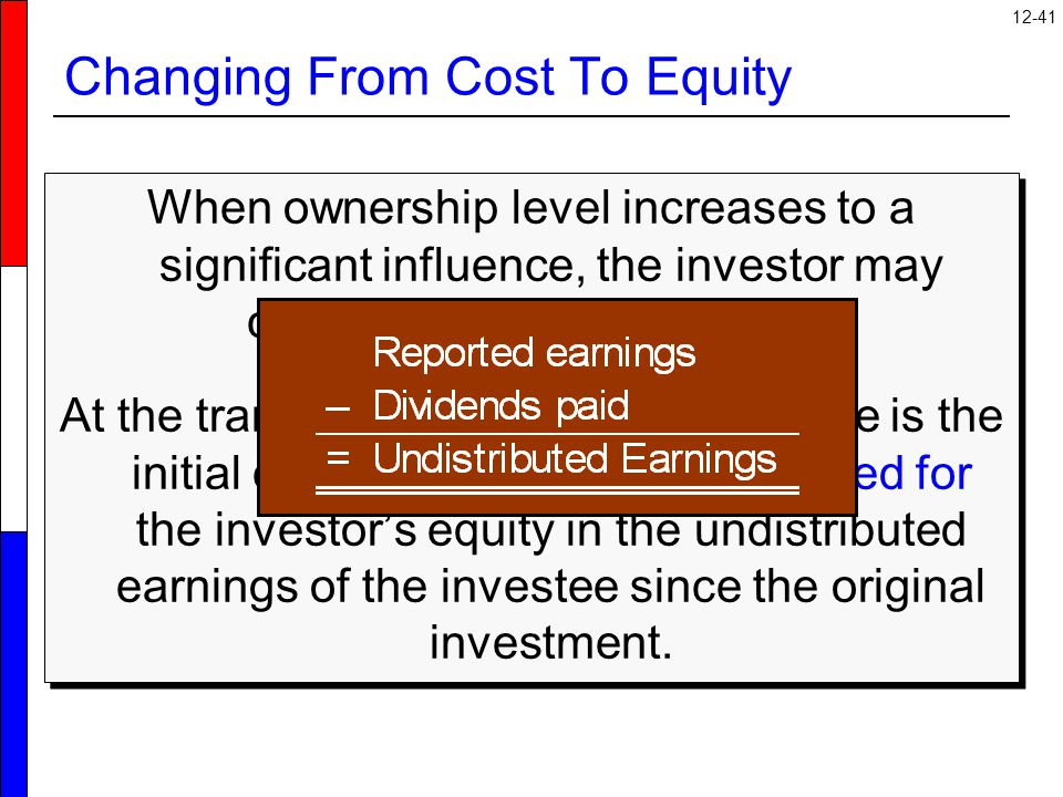 12-41 Changing From Cost To Equity When ownership level increases to a significant influence, the investor may change to the equity method.