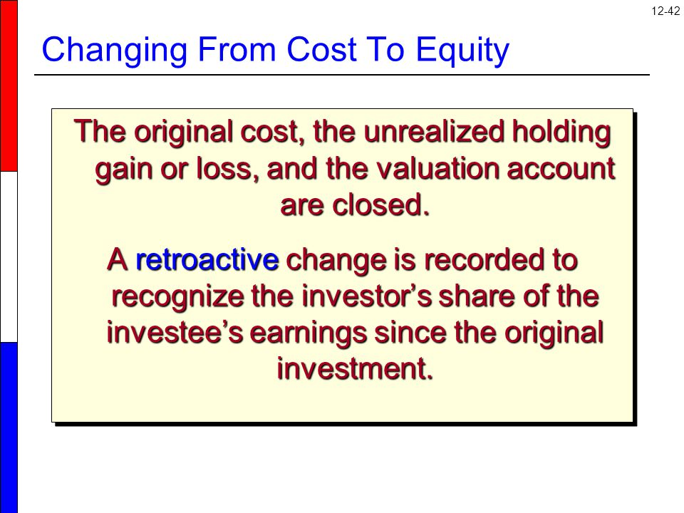 12-42 Changing From Cost To Equity The original cost, the unrealized holding gain or loss, and the valuation account are closed.