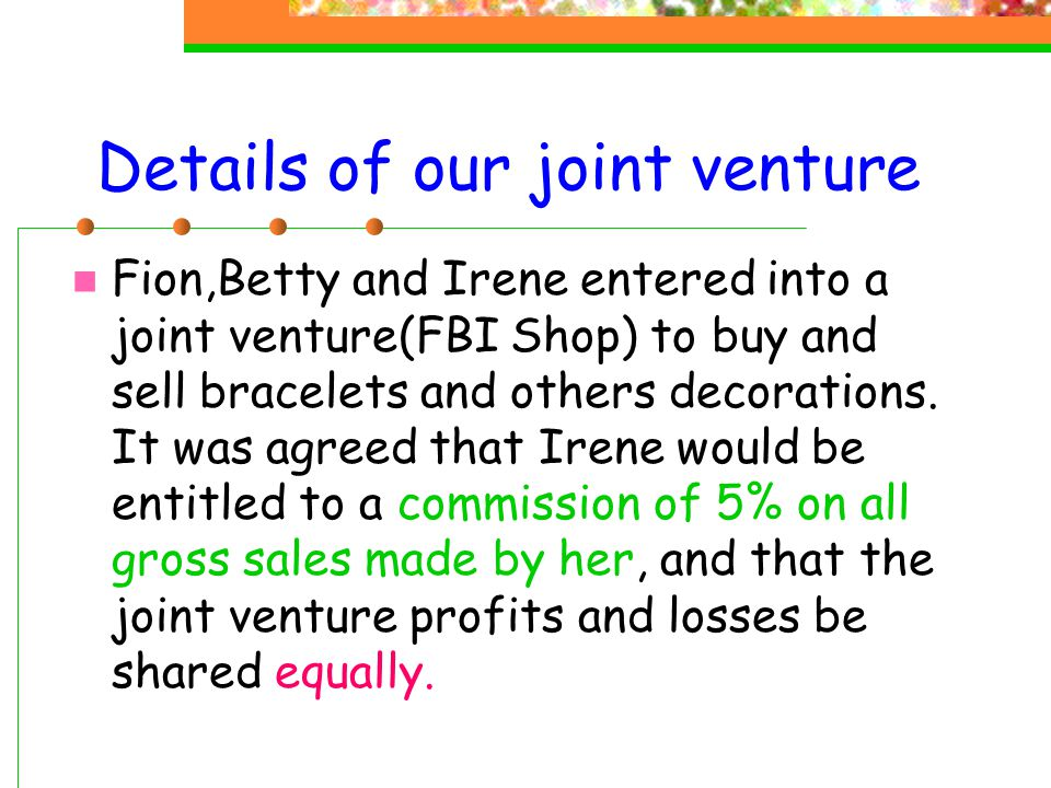 Features of our joint venture Our target customers are female All the venturers are female, so we can understand the taste of women Our products are hand-made and diversified, so we can attract different kinds of customers We hire the leased stall, so we need not pay water and electricity bills