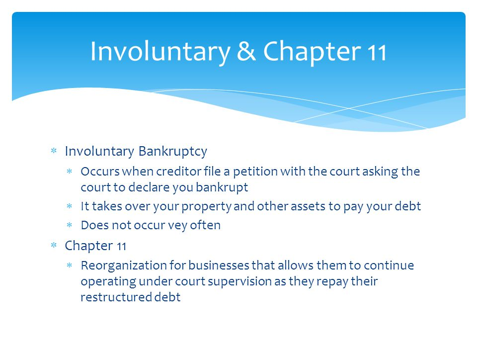  Involuntary Bankruptcy  Occurs when creditor file a petition with the court asking the court to declare you bankrupt  It takes over your property and other assets to pay your debt  Does not occur vey often  Chapter 11  Reorganization for businesses that allows them to continue operating under court supervision as they repay their restructured debt Involuntary & Chapter 11